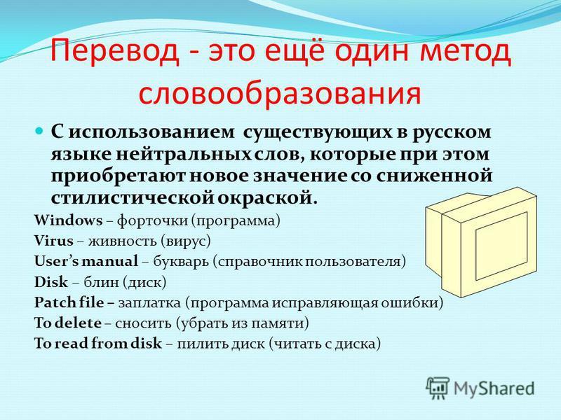 Перевод - это ещё один метод словообразования С использованием существующих в русском языке нейтральных слов, которые при этом приобретают новое значение со сниженной сетилисетической окраской. Windows – форточки (программа) Virus – живность (вирус)
