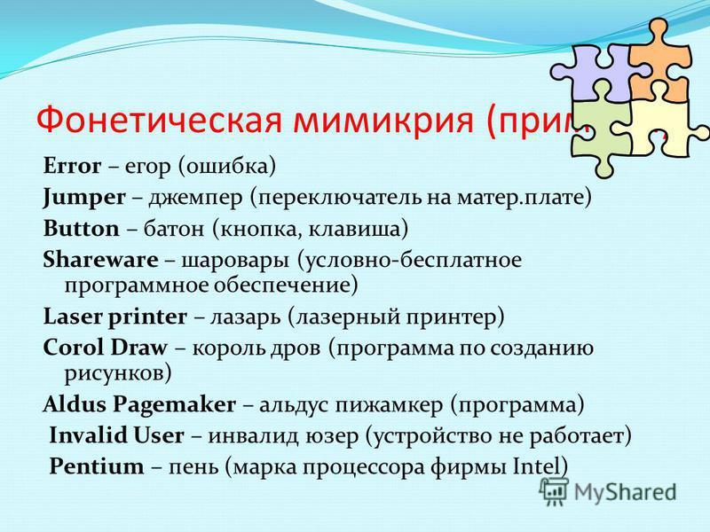 Фонетичешская мимикрия (примеры) Error – егор (ошибка) Jumper – джемпер (переключатель на матер.плате) Button – батон (кнопка, клавиша) Shareware – шаровары (условно-бесплатное программное обеспечение) Laser printer – лазарь (лазерный принтер) Corol