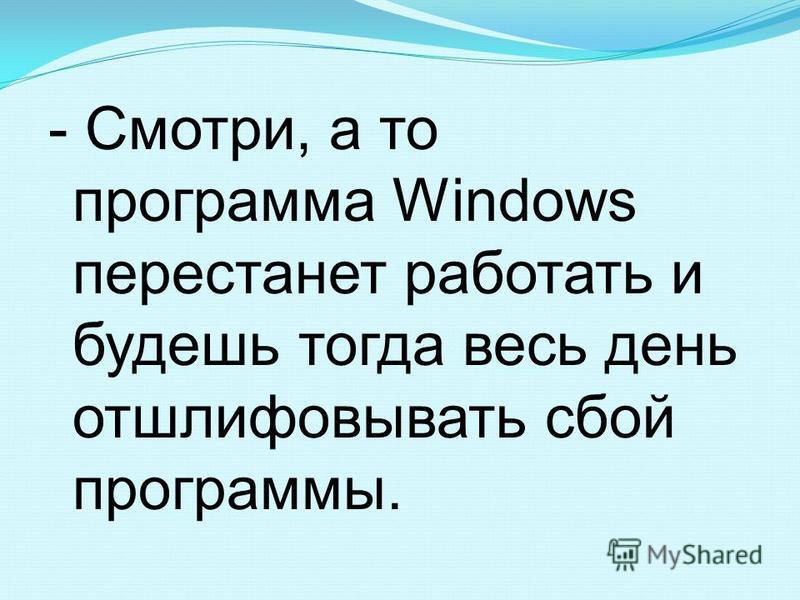 - Смотри, а то программа Windows перестанет работать и будешь тогда весь день отшлифовывать сбой программы.