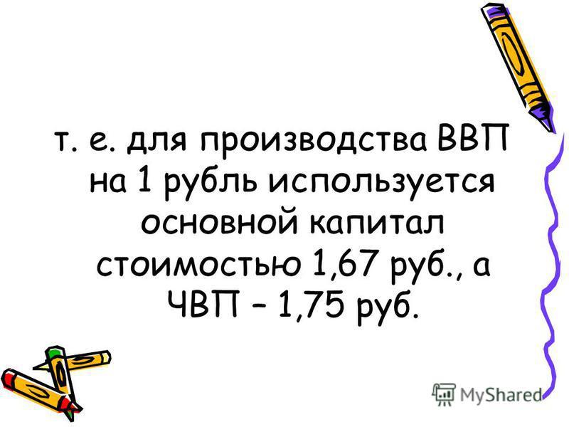 т. е. для производства ВВП на 1 рубль используется основной капитал стоимостью 1,67 руб., а ЧВП – 1,75 руб.