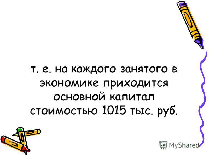 т. е. на каждого занятого в экономике приходится основной капитал стоимостью 1015 тыс. руб.