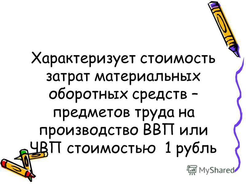 Характеризует стоимость затрат материальных оборотных средств – предметов труда на производство ВВП или ЧВП стоимостью 1 рубль