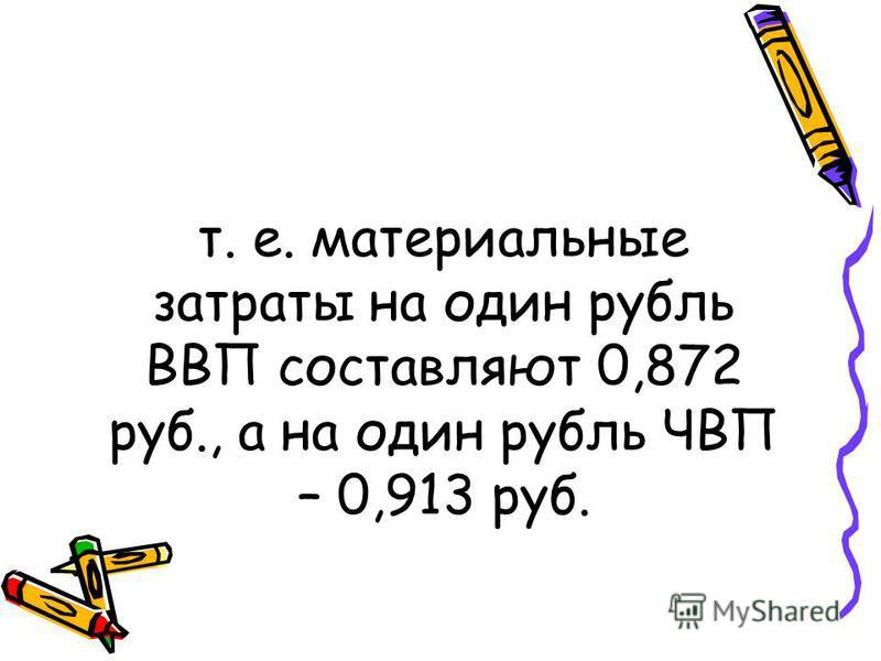т. е. материальные затраты на один рубль ВВП составляют 0,872 руб., а на один рубль ЧВП – 0,913 руб.