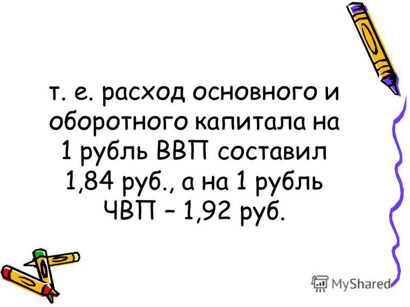 т. е. расход основного и оборотного капитала на 1 рубль ВВП составил 1,84 руб., а на 1 рубль ЧВП – 1,92 руб.