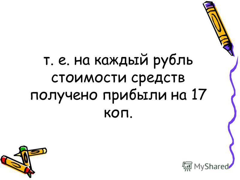 т. е. на каждый рубль стоимости средств получено прибыли на 17 коп.
