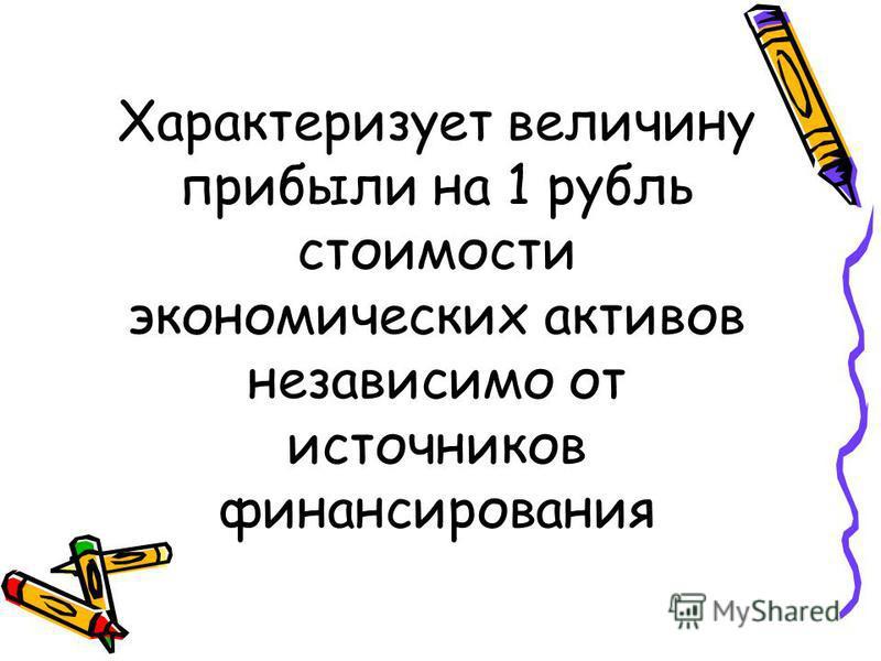 Характеризует величину прибыли на 1 рубль стоимости экономических активов независимо от источников финансирования