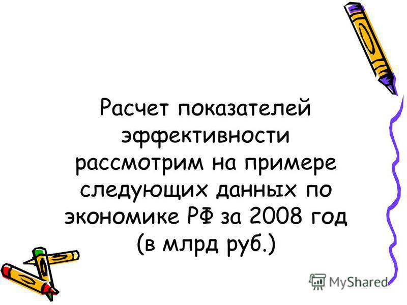 Расчет показателей эффективности рассмотрим на примере следующих данных по экономике РФ за 2008 год (в млрд руб.)