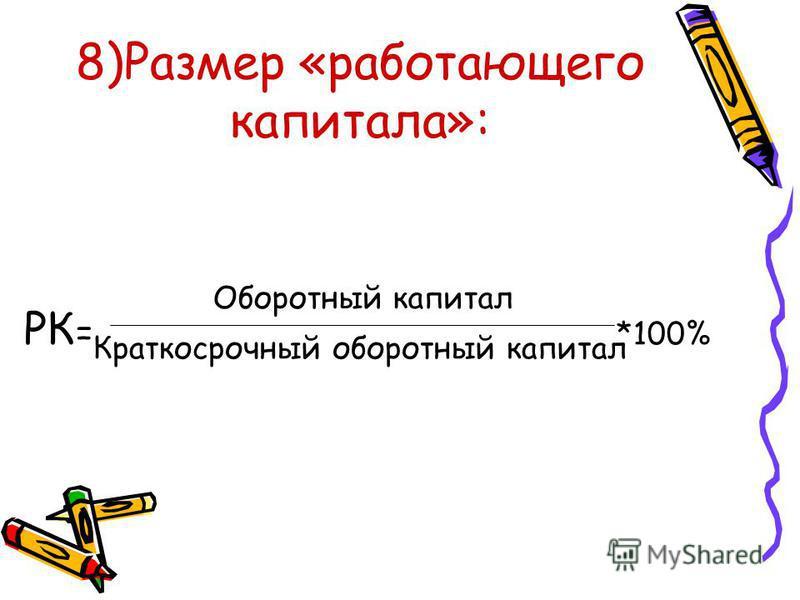 8)Размер «работающего капитала»: РК = *100% Оборотный капитал Краткосрочный оборотный капитал
