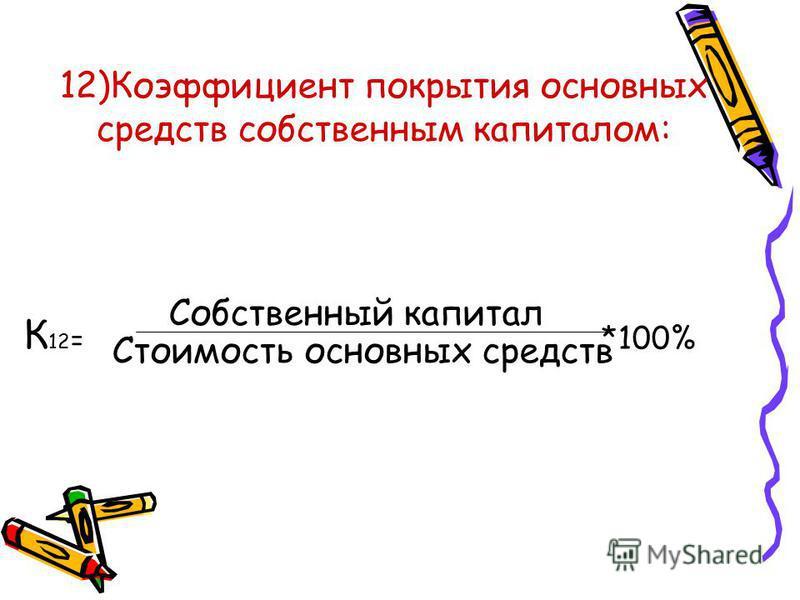12)Коэффициент покрытия основных средств собственным капиталом: К 12 = *100% Собственный капитал Стоимость основных средств