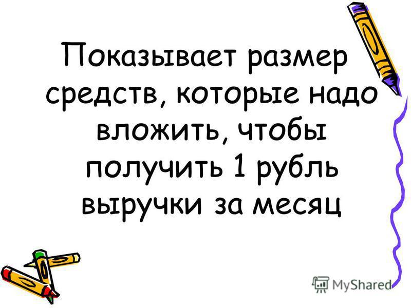 Показывает размер средств, которые надо вложить, чтобы получить 1 рубль выручки за месяц