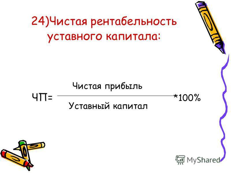 24)Чистая рентабельность уставного капитала: ЧП= *100% Чистая прибыль Уставный капитал