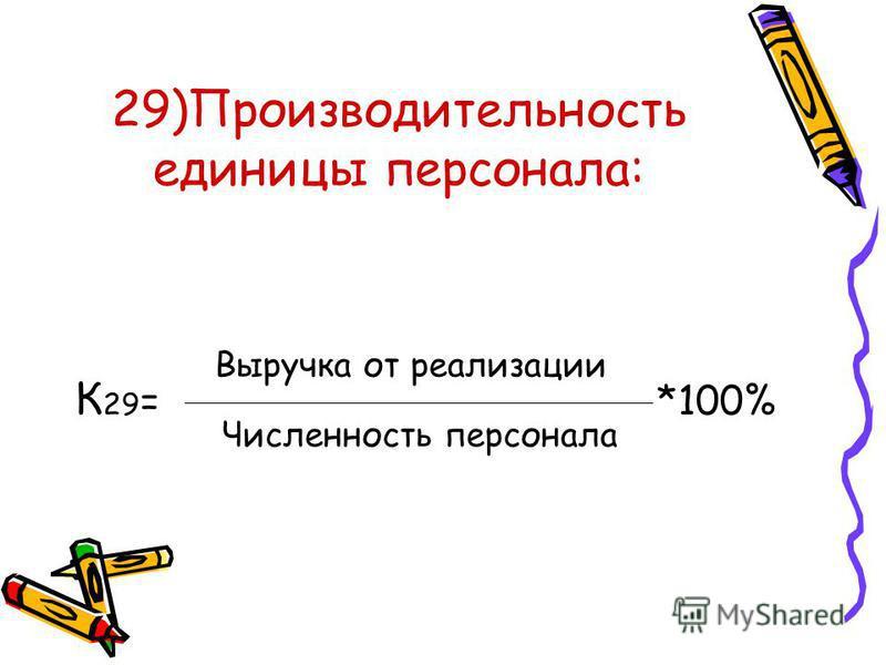 29)Производительность единицы персонала: К 29 = *100% Выручка от реализации Численность персонала