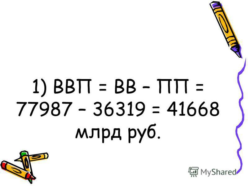 1) ВВП = ВВ – ПП = 77987 – 36319 = 41668 млрд руб.