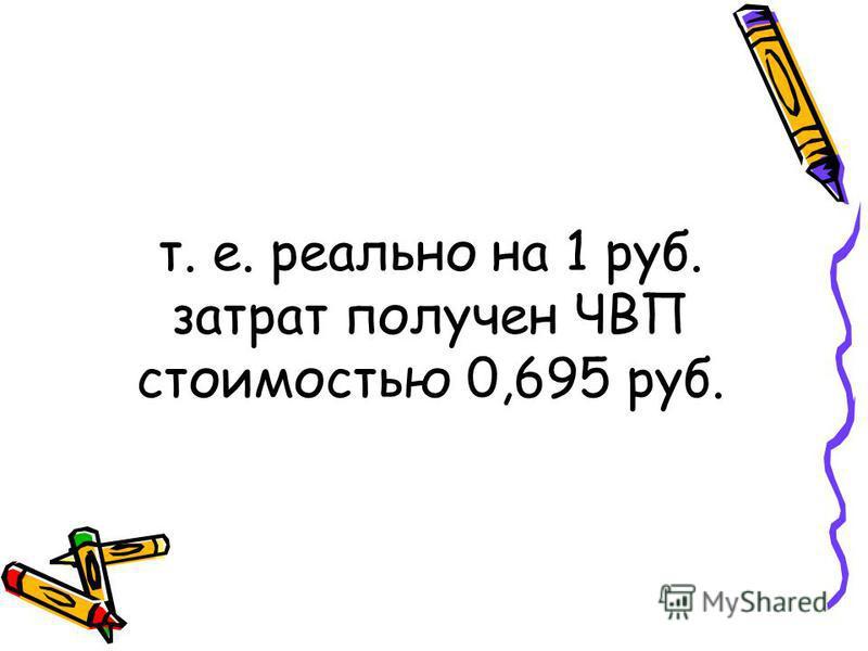 т. е. реально на 1 руб. затрат получен ЧВП стоимостью 0,695 руб.