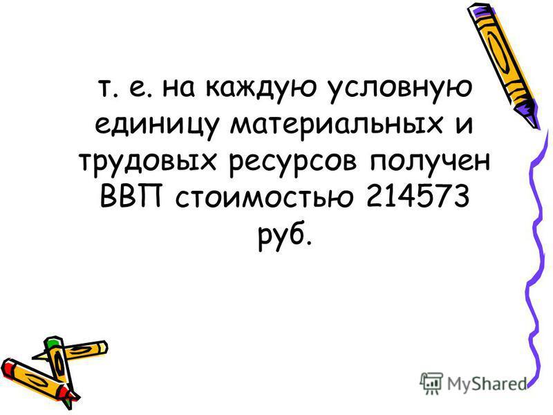 т. е. на каждую условную единицу материальных и трудовых ресурсов получен ВВП стоимостью 214573 руб.