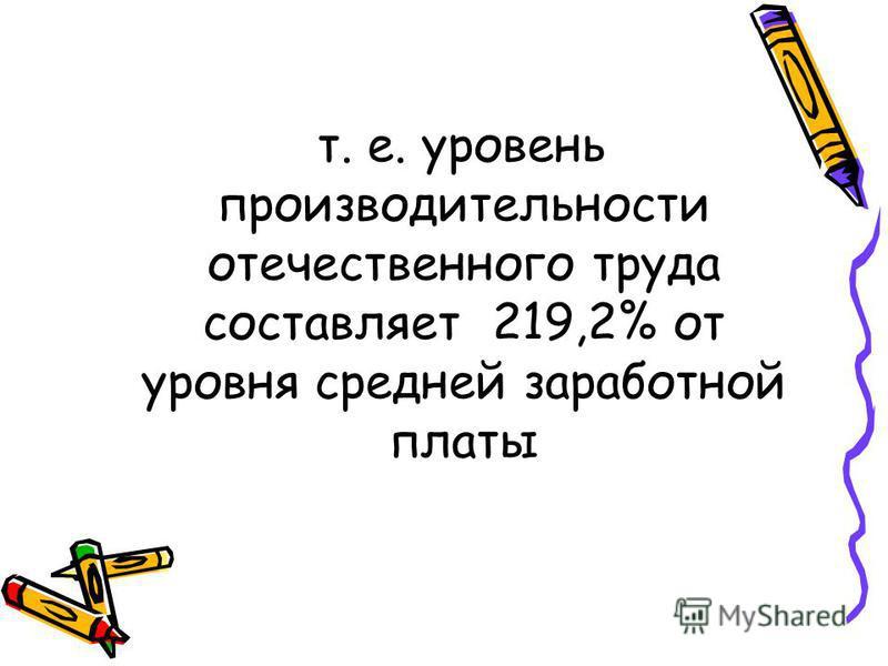 т. е. уровень производительности отечественного труда составляет 219,2% от уровня средней заработной платы