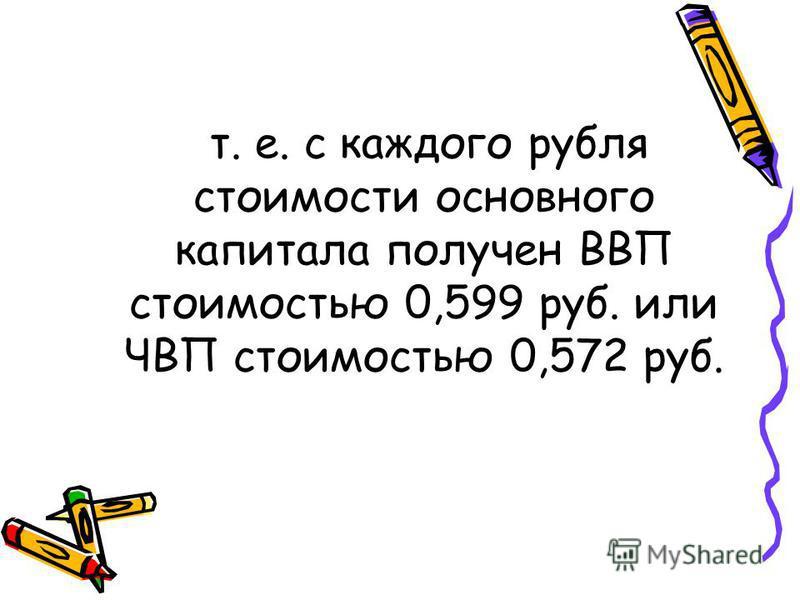 т. е. с каждого рубля стоимости основного капитала получен ВВП стоимостью 0,599 руб. или ЧВП стоимостью 0,572 руб.