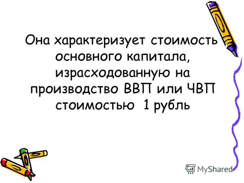 Она характеризует стоимость основного капитала, израсходованную на производство ВВП или ЧВП стоимостью 1 рубль