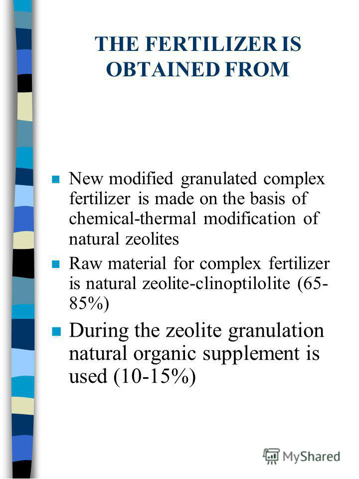 THE FERTILIZER IS OBTAINED FROM n New modified granulated complex fertilizer is made on the basis of chemical-thermal modification of natural zeolites n Raw material for complex fertilizer is natural zeolite-clinoptilolite (65- 85%) n During the zeol