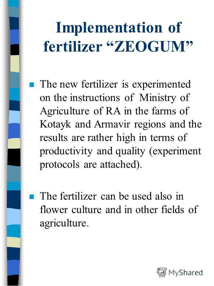 Implementation of fertilizer ZEOGUM The new fertilizer is experimented on the instructions of Ministry of Agriculture of RA in the farms of Kotayk and Armavir regions and the results are rather high in terms of productivity and quality (experiment pr