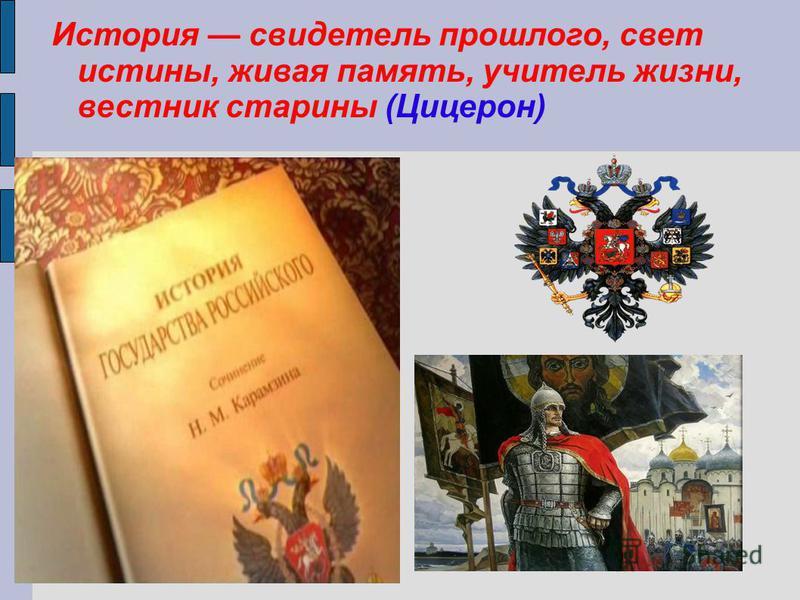 История свидетель прошлого, свет истины, живая память, учитель жизни, вестник старины (Цицерон)