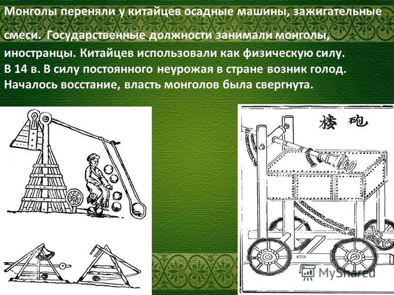Монголы переняли у китайцев осадные машины, зажигательные смеси. Государственные должности занимали монголы, иностранцы. Китайцев использовали как физическую силу. В 14 в. В силу постоянного неурожая в стране возник голод. Началось восстание, власть