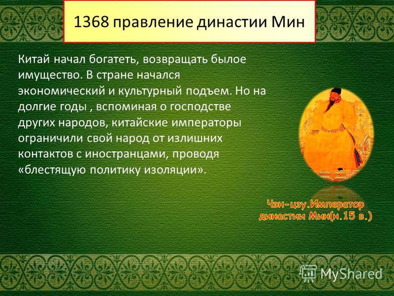 1368 правление династии Мин Китай начал богатеть, возвращать былое имущество. В стране начался экономический и культурный подъем. Но на долгие годы, вспоминая о господстве других народов, китайские императоры ограничили свой народ от излишних контакт