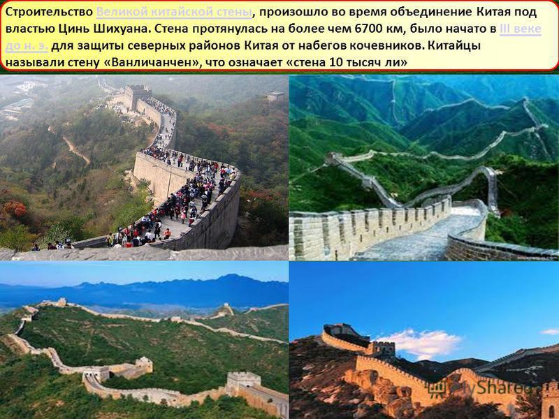 Строительство Великой китайской стены, произошло во время объединение Китая под властью Цинь Шихуана. Стена протянулась на более чем 6700 км, было начато в III веке до н. э. для защиты северных районов Китая от набегов кочевников. Китайцы называли ст