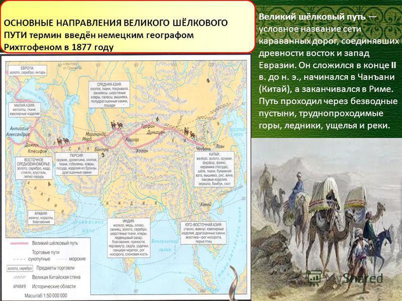 Великий шёлковый путь условное название сети караванных дорог, соединявших в древности восток и запад Евразии. Он сложился в конце II в. до н. э., начинался в Чанъани (Китай), а заканчивался в Риме. Путь проходил через безводные пустыни, труднопроход