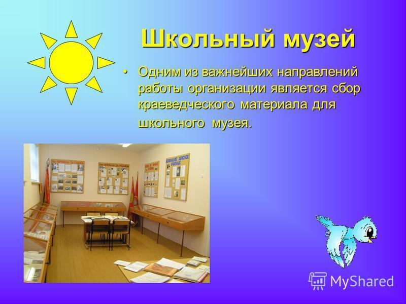 Школьный музей Школьный музей Одним из важнейших направлений работы организации является сбор краеведческого материала для школьного музея.