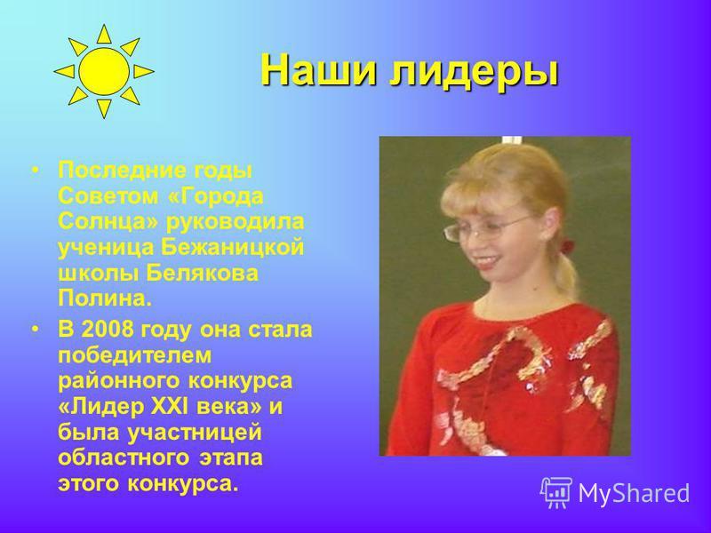 Последние годы Советом «Города Солнца» руководила ученица Бежаницкой школы Белякова Полина. В 2008 году она стала победителем районного конкурса «Лидер ХХI века» и была участницей областного этапа этого конкурса.