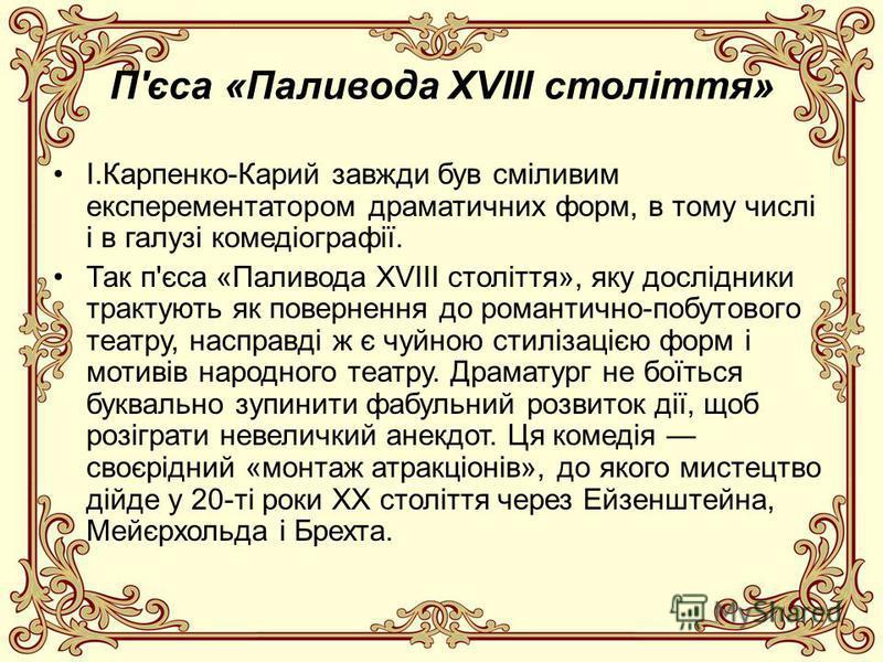 П'єса «Паливода XVIII століття» І.Карпенко-Карий завжди був сміливим експерементатором драматичних форм, в тому числі і в галузі комедіографії. Так п'єса «Паливода XVIII століття», яку дослідники трактують як повернення до романтично-побутового театр