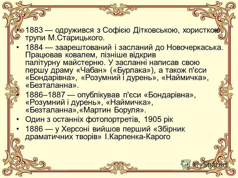 1883 одружився з Софією Дітковською, хористкою трупи М.Старицького. 1884 заарештований і засланий до Новочеркаська. Працював ковалем, пізніше відкрив палітурну майстерню. У засланні написав свою першу драму «Чабан» («Бурлака»), а також п'єси «Бондарі