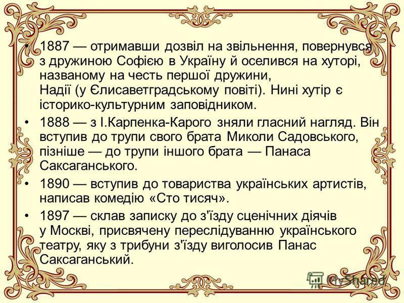 1887 отримавши дозвіл на звільнення, повернувся з дружиною Софією в Україну й оселився на хуторі, названому на честь першої дружини, Надії (у Єлисаветградському повіті). Нині хутір є історико-культурним заповідником. 1888 з І.Карпенка-Карого зняли гл
