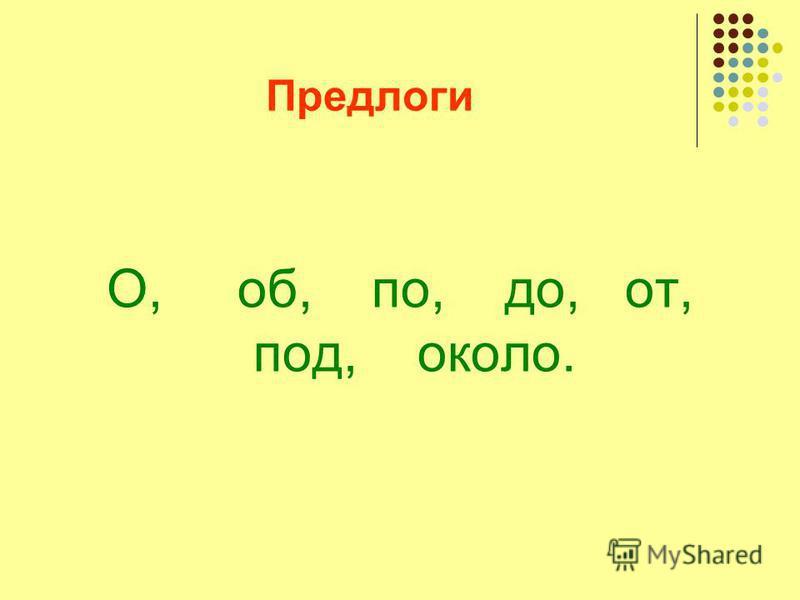 Предлоги О, об, по, до, от, под, около.