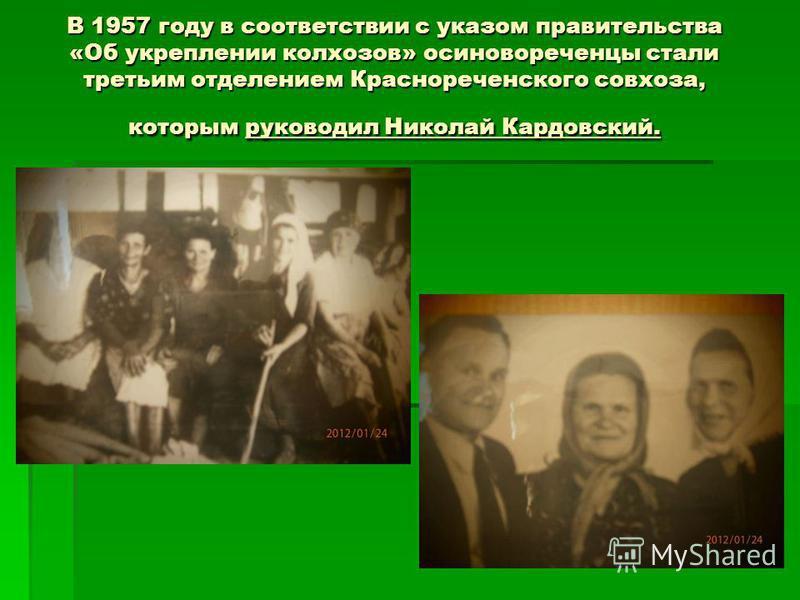 В 1957 году в соответствии с указом правительства «Об укреплении колхозов» осиновореченцы стали третьим отделением Краснореченского совхоза, которым руководил Николай Кардовский.