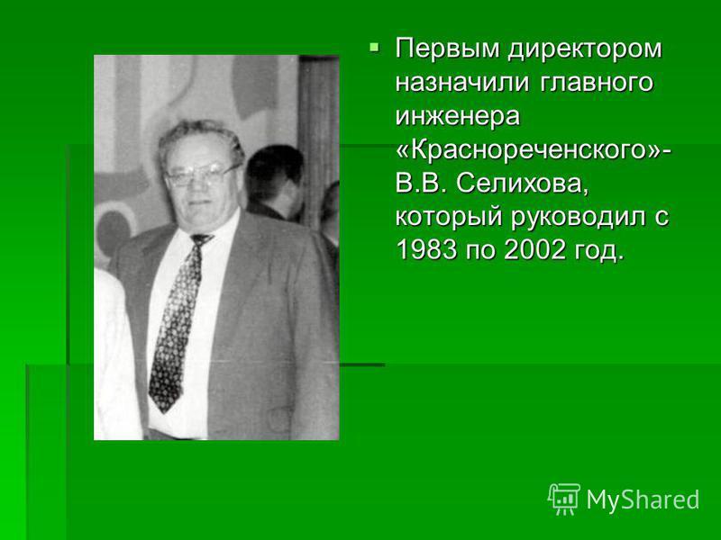 Первым директором назначили главного инженера «Краснореченского»- В.В. Селихова, который руководил с 1983 по 2002 год. Первым директором назначили главного инженера «Краснореченского»- В.В. Селихова, который руководил с 1983 по 2002 год.