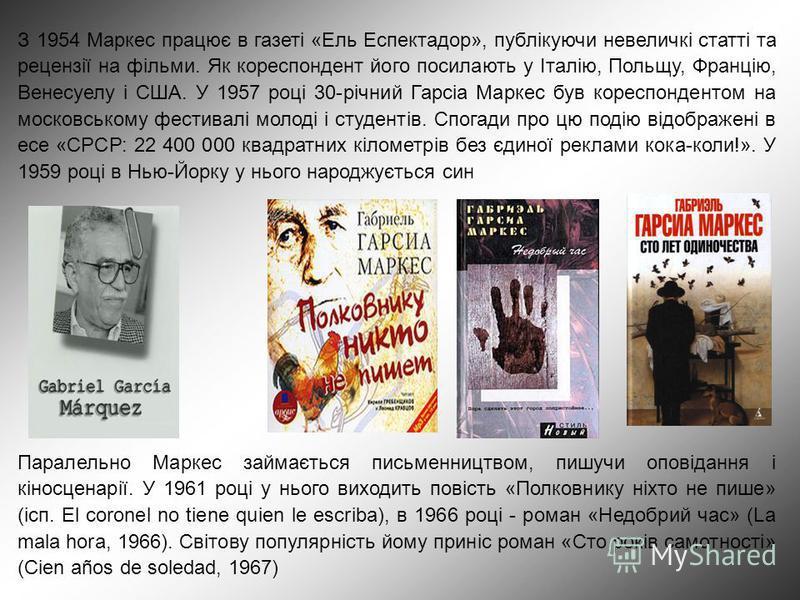 З 1954 Маркес працює в газеті «Ель Еспектадор», публікуючи невеличкі статті та рецензії на фільми. Як кореспондент його посилають у Італію, Польщу, Францію, Венесуелу і США. У 1957 році 30-річний Гарсіа Маркес був кореспондентом на московському фести