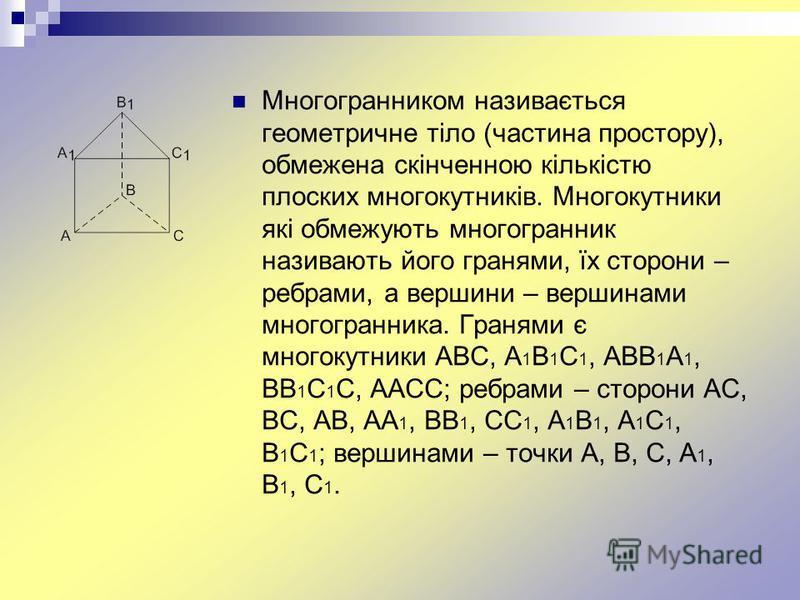 Многогранником називається геометричне тіло (частина простору), обмежена скінченною кількістю плоских многокутників. Многокутники які обмежують многогранник називають його гранями, їх сторони – ребрами, а вершини – вершинами многогранника. Гранями є