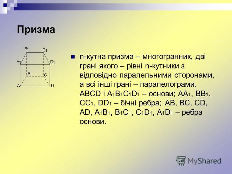 Призма n-кутна призма – многогранник, дві грані якого – рівні n-кутники з відповідно паралельними сторонами, а всі інші грані – паралелограми. ABCD і A 1 B 1 C 1 D 1 – основи; AA 1, BB 1, CC 1, DD 1 – бічні ребра; AB, BC, CD, AD, A 1 B 1, B 1 C 1, C