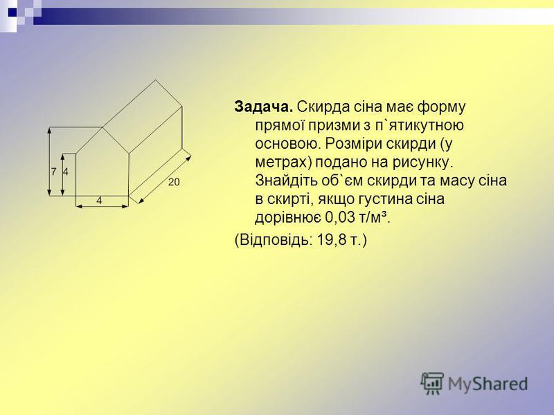 Задача. Скирда сіна має форму прямої призми з п`ятикутною основою. Розміри скирди (у метрах) подано на рисунку. Знайдіть об`єм скирди та масу сіна в скирті, якщо густина сіна дорівнює 0,03 т/м³. (Відповідь: 19,8 т.)
