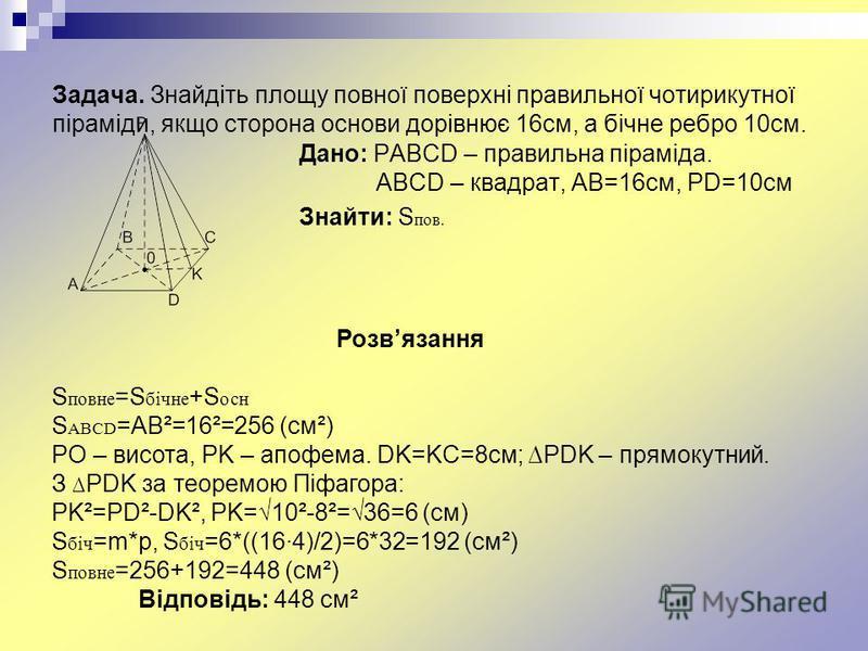 Задача. Знайдіть площу повної поверхні правильної чотирикутної піраміди, якщо сторона основи дорівнює 16см, а бічне ребро 10см. Дано: PABCD – правильна піраміда. ABCD – квадрат, AB=16см, PD=10см Знайти: S пов. Розвязання S повне =S бічне +S осн S ABC