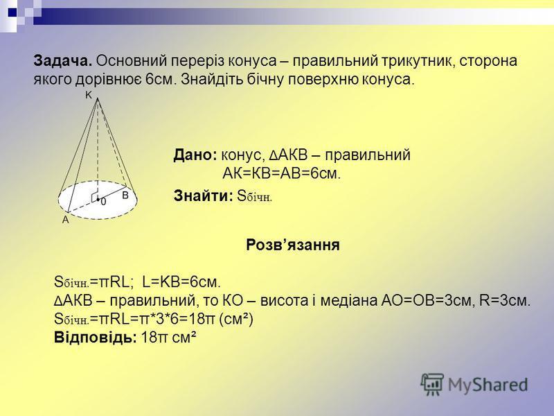 Задача. Основний переріз конуса – правильний трикутник, сторона якого дорівнює 6см. Знайдіть бічну поверхню конуса. Дано: конус, Δ АКВ – правильний АК=КВ=АВ=6см. Знайти: S бічн. Розвязання S бічн. =πRL; L=KB=6см. Δ АКВ – правильний, то КО – висота і
