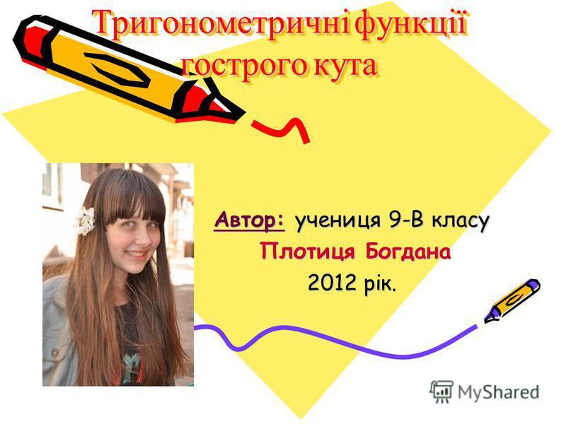Тригонометричні функції гострого кута Автор: учениця 9-В класу Плотиця Богдана 2012 рік.