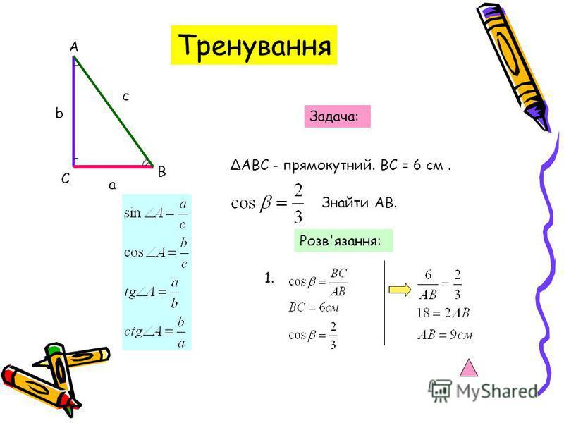С А В а с b Задача: АВС - прямокутний. ВС = 6 см. Знайти АВ. Розв'язання: 1. Тренування