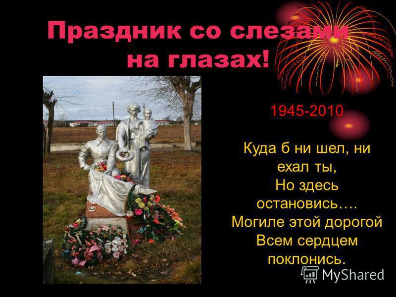 Праздник со слезами на глазах! 1945-2010 Куда б ни шел, ни ехал ты, Но здесь остановись…. Могиле этой дорогой Всем сердцем поклонись.