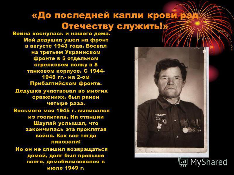 «До последней капли крови рад Отечеству служить!» Война коснулась и нашего дома. Мой дедушка ушел на фронт в августе 1943 года. Воевал на третьем Украинском фронте в 5 отдельном стрелковом полку в 8 танковом корпусе. С 1944- 1945 гг.- на 2-ом Прибалт