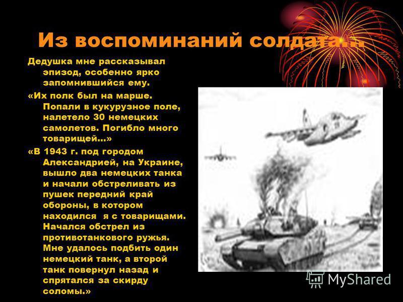 Из воспоминаний солдата … Дедушка мне рассказывал эпизод, особенно ярко запомнившийся ему. «Их полк был на марше. Попали в кукурузное поле, налетело 30 немецких самолетов. Погибло много товарищей…» «В 1943 г. под городом Александрией, на Украине, выш