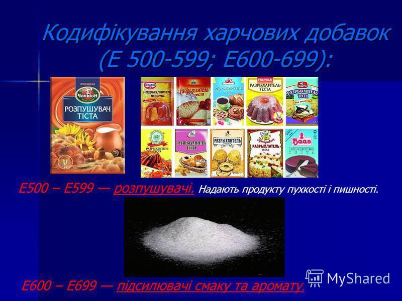 Кодифікування харчових добавок (Е 500-599; Е600-699): Е500 – Е599 розпушувачі. Надають продукту пухкості і пишності. Е600 – Е699 підсилювачі смаку та аромату.