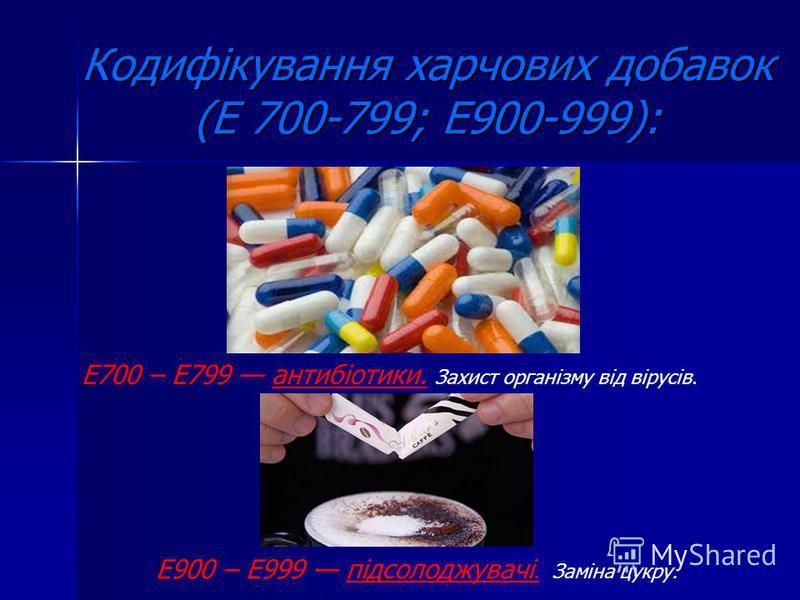 Кодифікування харчових добавок (Е 700-799; Е900-999): Е700 – Е799 антибіотики. Захист організму від вірусів. Е900 – Е999 підсолоджувачі. Заміна цукру.